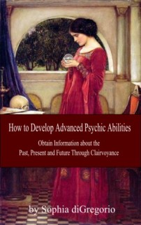 How to Develop Advanced Psychic Abilities: Obtain Information about the Past, Present and Future Through Clairvoyance