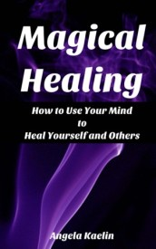 Magical Healing: How to Use Your Mind to Heal Yourself and Others
