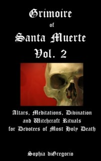 Grimoire of Santa Muerte, Vol. 2: Altars, Meditations, Divination and Witchcraft Rituals for Devotees of Most Holy Death