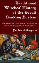 Traditional Witches' History of the Occult Banking System: How Witches and Occultists Can Use Bitcoin and Altcoins for Privacy and Anti-discrimination